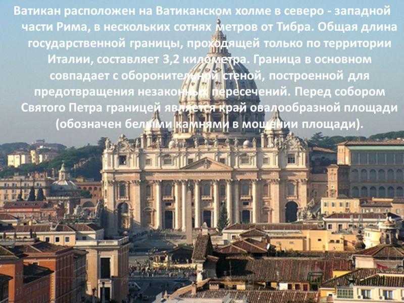 Ватикан расположен на Ватиканском холме в северо - западной части Рима, в нескольких сотнях метров от Тибрa. Общая длина государственной границы, проходящей только по территории Италии, составляет 3,2 километра. Граница в основном совпадает с оборони