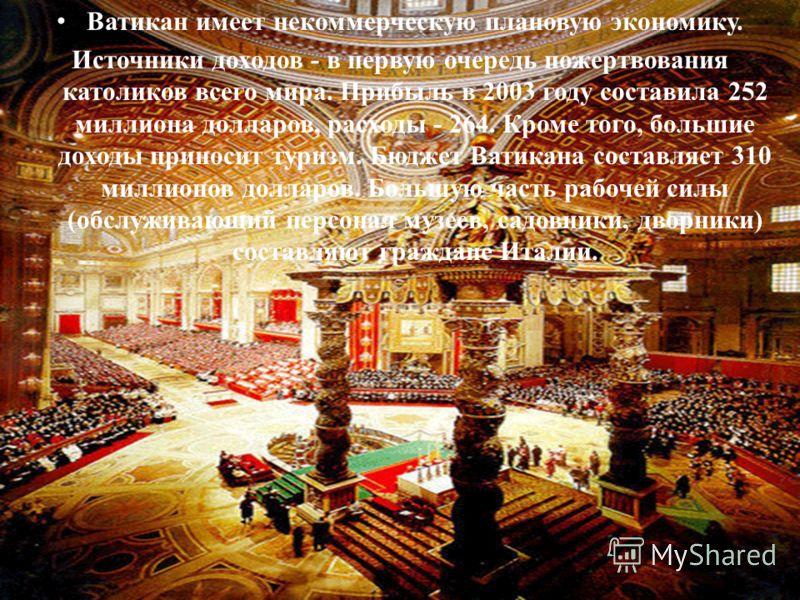 Ватикан имеет некоммерческую плановую экономику. Источники доходов - в первую очередь пожертвования католиков всего мира. Прибыль в 2003 году составила 252 миллиона долларов, расходы - 264. Кроме того, большие доходы приносит туризм. Бюджет Ватикана