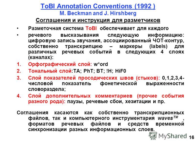 16 ToBI Annotation Conventions (1992 ) M. Beckman and J. Hirshberg Соглашения и инструкция для разметчиков Разметочная система ToBI обеспечивает для каждого речевого высказывания следующую информацию: цифровую запись звучания, ассоциированный ЧОТ-кон