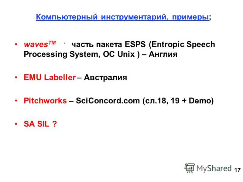 17 Компьютерный инструментарий, примеры; waves TM - часть пакета ESPS (Entropic Speech Processing System, ОС Unix ) – Англия EMU Labeller – Австралия Pitchworks – SciConcord.com (сл.18, 19 + Demo) SA SIL ?