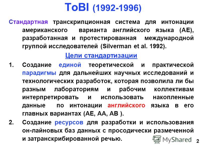 2 ToBI (1992-1996) Стандартная транскрипционная система для интонации американского варианта английского языка (AE), разработанная и протестированная международной группой исследователей (Silverman et al. 1992). Цели стандартизации 1.Создание единой