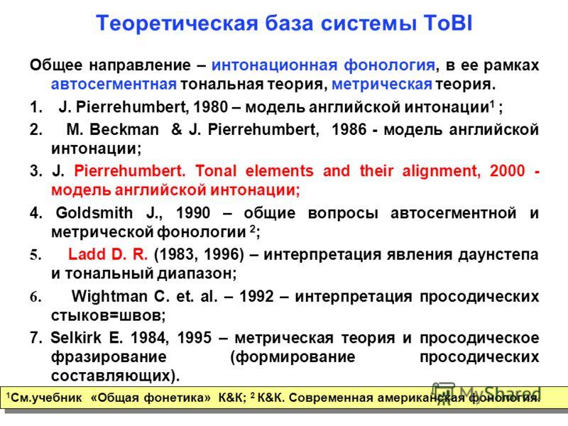 4 Теоретическая база системы ToBI Общее направление – интонационная фонология, в ее рамках автосегментная тональная теория, метрическая теория. 1. J. Pierrehumbert, 1980 – модель английской интонации 1 ; 2. M. Beckman & J. Pierrehumbert, 1986 - модел