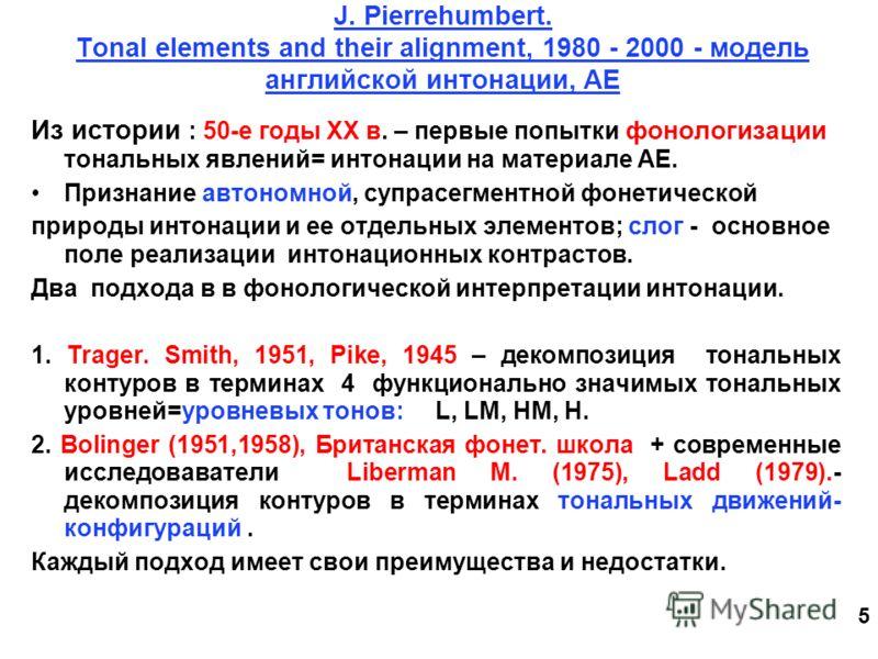 5 J. Pierrehumbert. Tonal elements and their alignment, 1980 - 2000 - модель английской интонации, АЕ Из истории : 50-е годы ХХ в. – первые попытки фонологизации тональных явлений= интонации на материале АЕ. Признание автономной, супрасегментной фоне