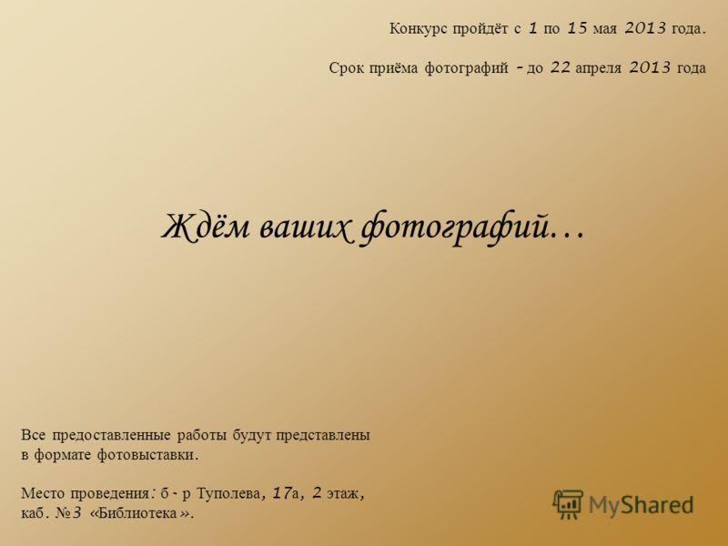 Все предоставленные работы будут представлены в формате фотовыставки. Место проведения : б - р Туполева, 17 а, 2 этаж, каб. 3 « Библиотека ». Конкурс пройдёт с 1 по 15 мая 2013 года. Срок приёма фотографий – до 22 апреля 2013 года Ждём ваших фотограф