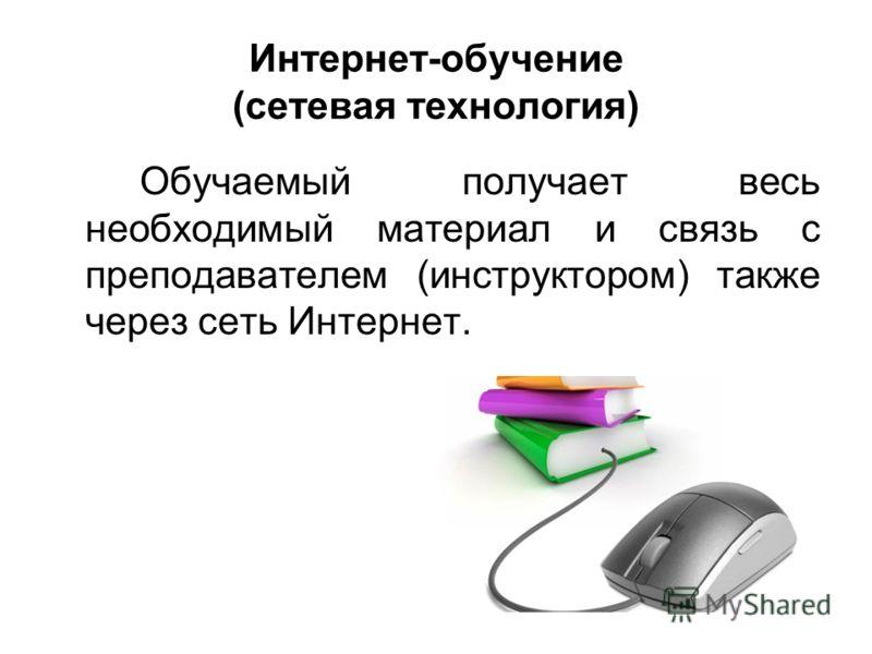Интернет-обучение (сетевая технология) Обучаемый получает весь необходимый материал и связь с преподавателем (инструктором) также через сеть Интернет.