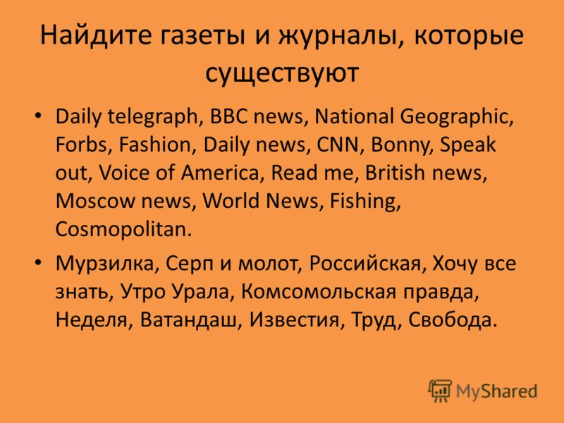 Найдите газеты и журналы, которые существуют Daily telegraph, BBC news, National Geographic, Forbs, Fashion, Daily news, CNN, Bonny, Speak out, Voice of America, Read me, British news, Moscow news, World News, Fishing, Cosmopolitan. Мурзилка, Серп и
