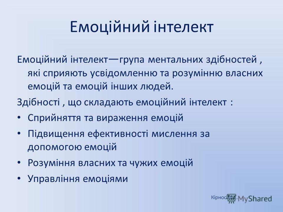 Емоційний інтелект Емоційний інтелект група ментальних здібностей, які сприяють усвідомленню та розумінню власних емоцій та емоцій інших людей. Здібності, що складають емоційний інтелект : Сприйняття та вираження емоцій Підвищення ефективності мислен
