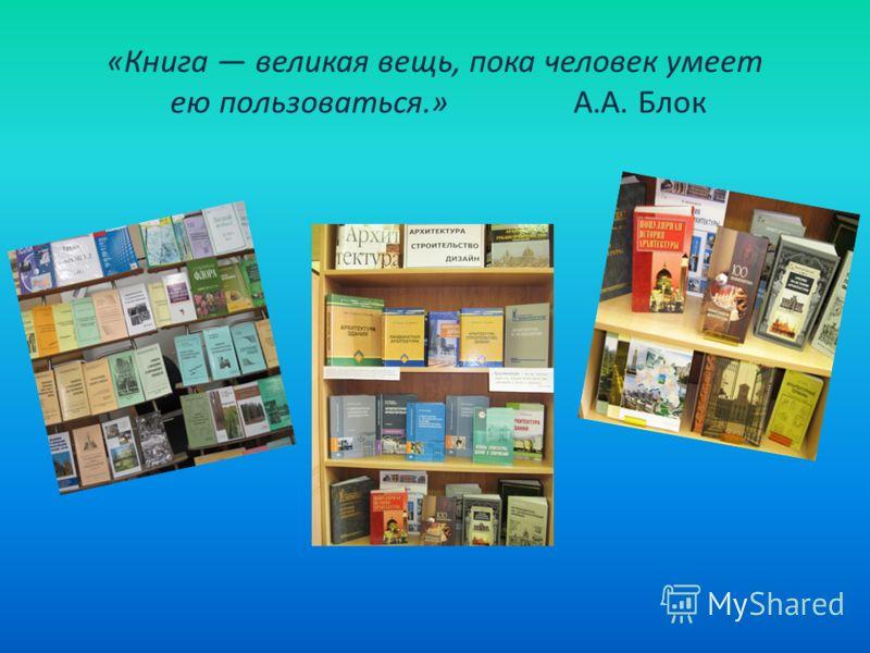«Книга великая вещь, пока человек умеет ею пользоваться.» А.А. Блок