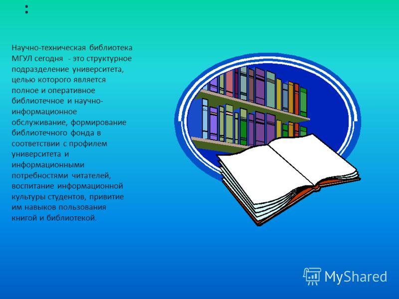 : Научно-техническая библиотека МГУЛ сегодня - это структурное подразделение университета, целью которого является полное и оперативное библиотечное и научно- информационное обслуживание, формирование библиотечного фонда в соответствии с профилем уни