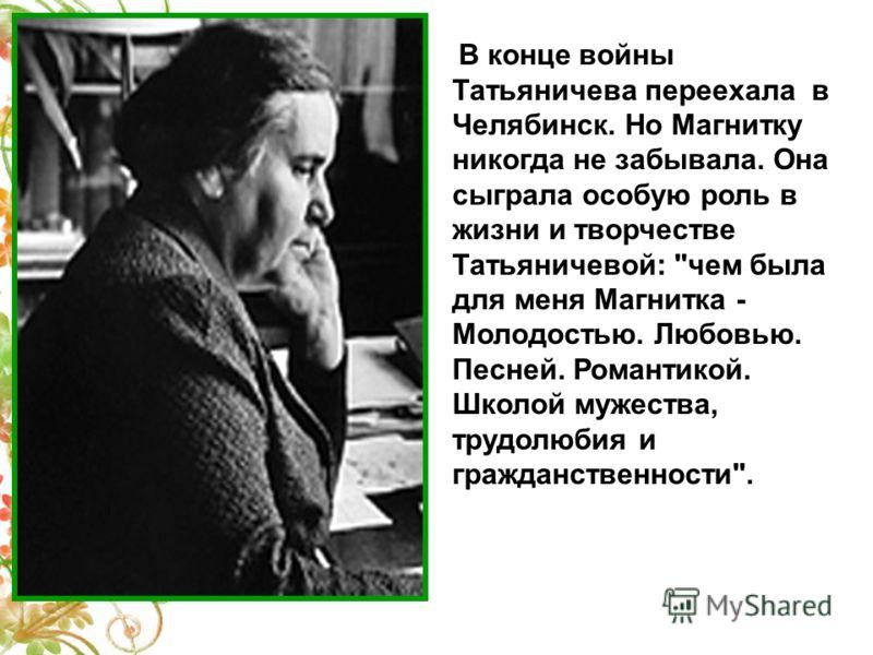 В конце войны Татьяничева переехала в Челябинск. Но Магнитку никогда не забывала. Она сыграла особую роль в жизни и творчестве Татьяничевой: