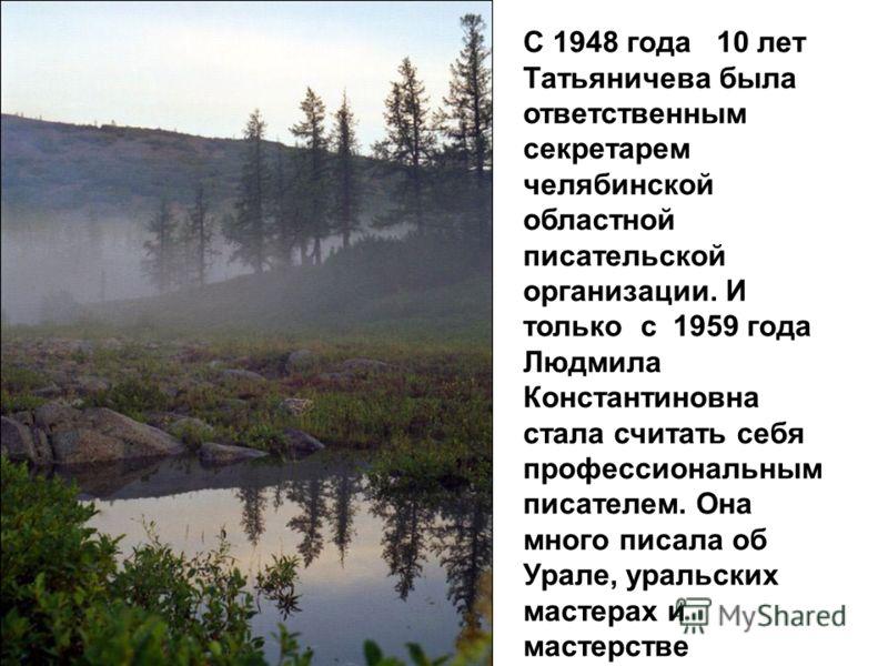 С 1948 года 10 лет Татьяничева была ответственным секретарем челябинской областной писательской организации. И только с 1959 года Людмила Константиновна стала считать себя профессиональным писателем. Она много писала об Урале, уральских мастерах и ма