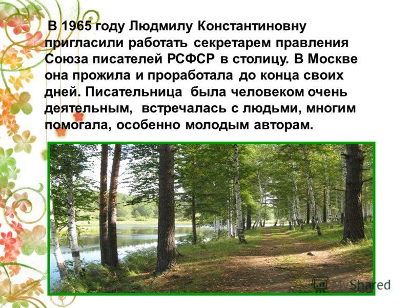 В 1965 году Людмилу Константиновну пригласили работать секретарем правления Союза писателей РСФСР в столицу. В Москве она прожила и проработала до конца своих дней. Писательница была человеком очень деятельным, встречалась с людьми, многим помогала,