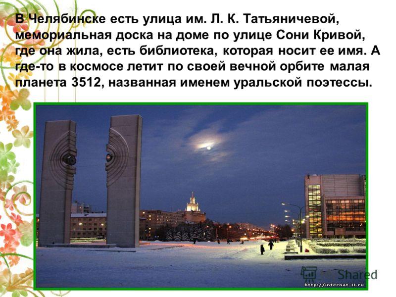 В Челябинске есть улица им. Л. К. Татьяничевой, мемориальная доска на доме по улице Сони Кривой, где она жила, есть библиотека, которая носит ее имя. А где-то в космосе летит по своей вечной орбите малая планета 3512, названная именем уральской поэте