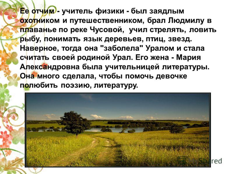 Ее отчим - учитель физики - был заядлым охотником и путешественником, брал Людмилу в плаванье по реке Чусовой, учил стрелять, ловить рыбу, понимать язык деревьев, птиц, звезд. Наверное, тогда она