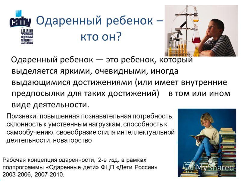 Одаренный ребенок – кто он? Одаренный ребенок это ребенок, который выделяется яркими, очевидными, иногда выдающимися достижениями (или имеет внутренние предпосылки для таких достижений) в том или ином виде деятельности. в рамках подпрограммы «Одаренн