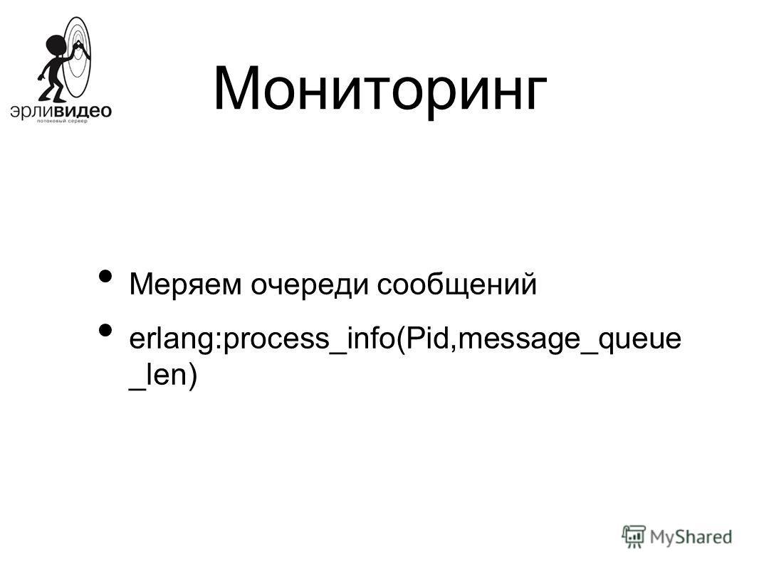 Мониторинг Меряем очереди сообщений erlang:process_info(Pid,message_queue _len)