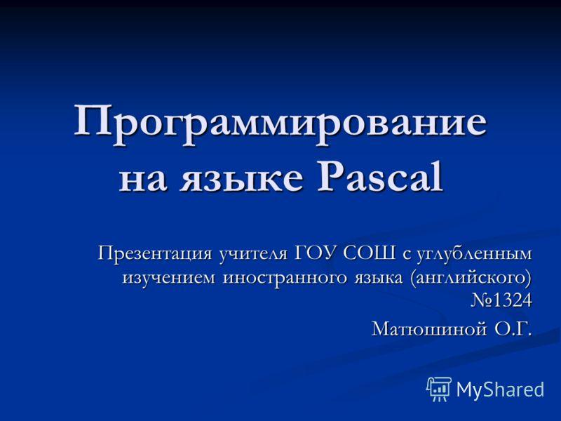 Программирование на языке Pascal Презентация учителя ГОУ СОШ с углубленным изучением иностранного языка (английского) 1324 Матюшиной О.Г.