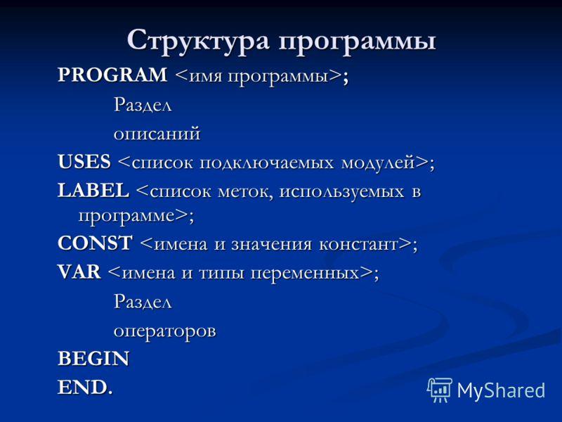 Структура программы PROGRAM ; Разделописаний USES ; LABEL ; CONST ; VAR ; РазделоператоровBEGIN END.