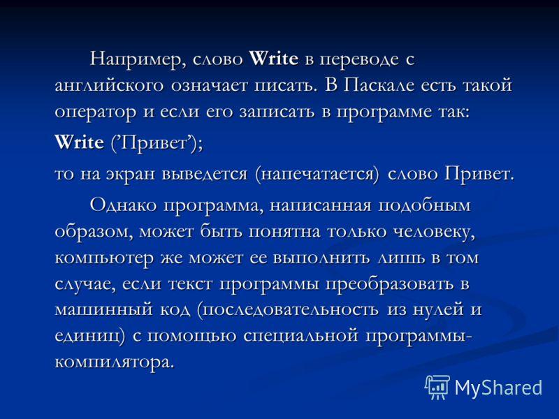 Например, слово Write в переводе с английского означает писать. В Паскале есть такой оператор и если его записать в программе так: Write (Привет); то на экран выведется (напечатается) слово Привет. Однако программа, написанная подобным образом, может
