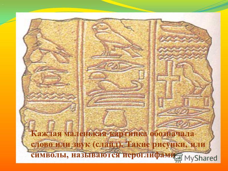 . Каждая маленькая картинка обозначала слово или звук (слайд). Такие рисунки, или символы, называются иероглифами