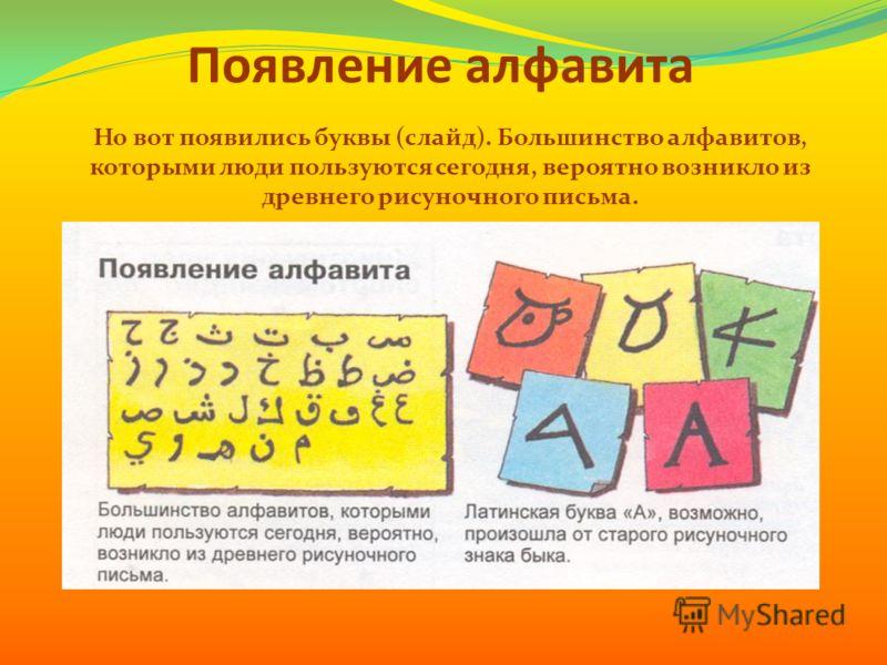 Появление алфавита Но вот появились буквы (слайд). Большинство алфавитов, которыми люди пользуются сегодня, вероятно возникло из древнего рисуночного письма.