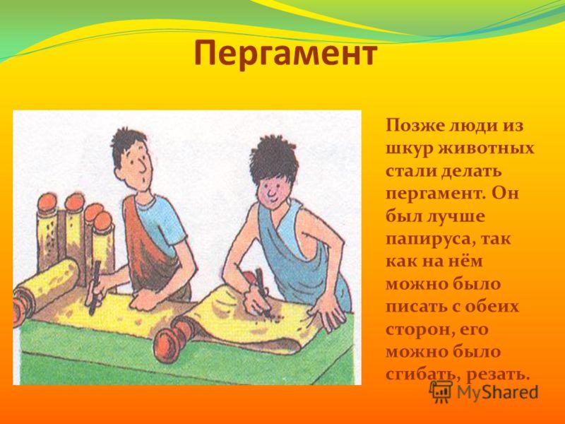 Пергамент Позже люди из шкур животных стали делать пергамент. Он был лучше папируса, так как на нём можно было писать с обеих сторон, его можно было сгибать, резать.