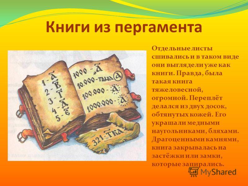 Книги из пергамента Отдельные листы сшивались и в таком виде они выглядели уже как книги. Правда, была такая книга тяжеловесной, огромной. Переплёт делался из двух досок, обтянутых кожей. Его украшали медными наугольниками, бляхами. Драгоценными камн