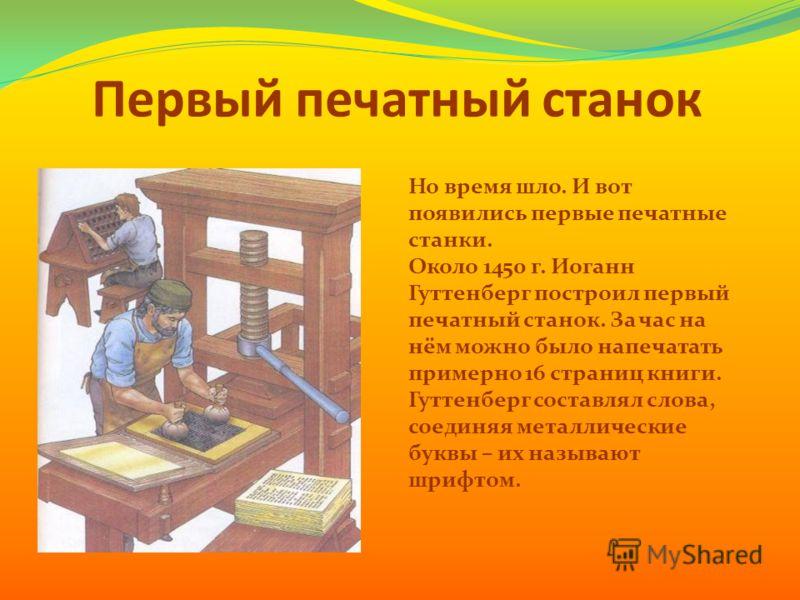 Первый печатный станок Но время шло. И вот появились первые печатные станки. Около 1450 г. Иоганн Гуттенберг построил первый печатный станок. За час на нём можно было напечатать примерно 16 страниц книги. Гуттенберг составлял слова, соединяя металлич