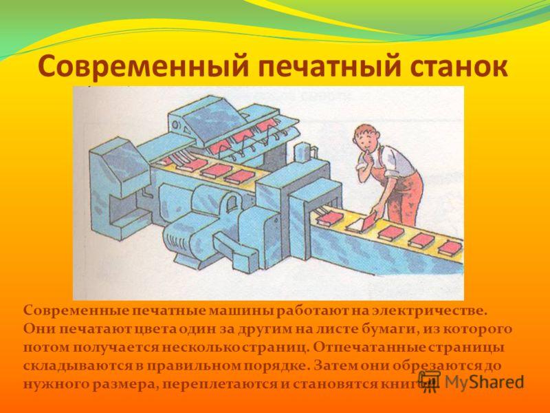 Современный печатный станок Современные печатные машины работают на электричестве. Они печатают цвета один за другим на листе бумаги, из которого потом получается несколько страниц. Отпечатанные страницы складываются в правильном порядке. Затем они о
