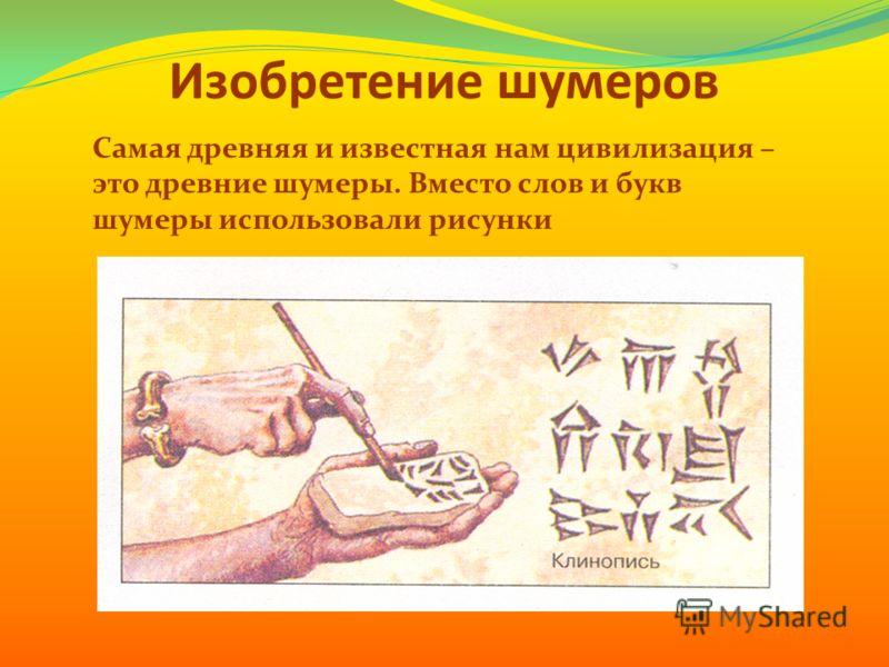 Изобретение шумеров Самая древняя и известная нам цивилизация – это древние шумеры. Вместо слов и букв шумеры использовали рисунки