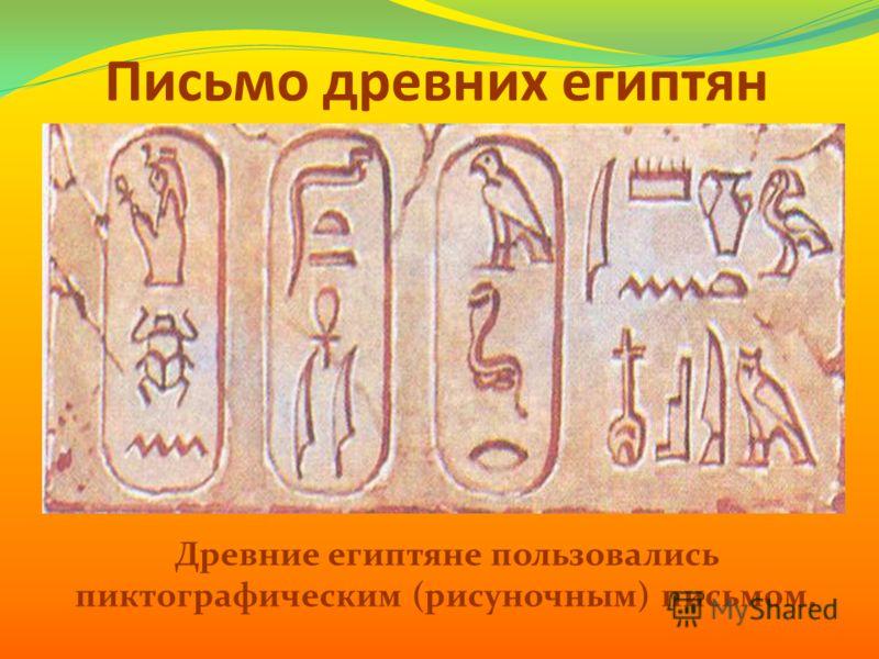 Письмо древних египтян Древние египтяне пользовались пиктографическим (рисуночным) письмом.