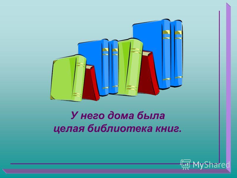 У него дома была целая библиотека книг.