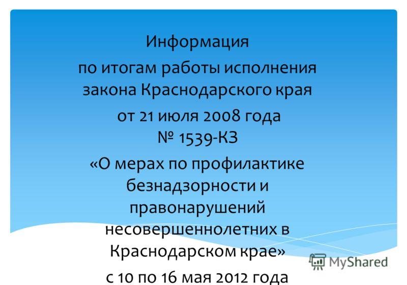 Информация по итогам работы исполнения закона Краснодарского края от 21 июля 2008 года 1539-КЗ «О мерах по профилактике безнадзорности и правонарушений несовершеннолетних в Краснодарском крае» с 10 по 16 мая 2012 года