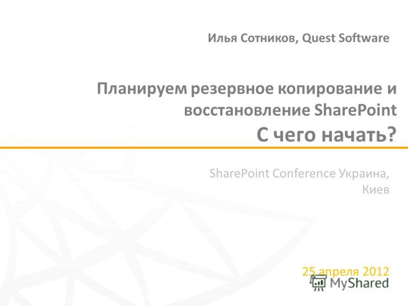 SharePoint Conference Украина, Киев 25 апреля 2012 Планируем резервное копирование и восстановление SharePoint С чего начать? Илья Сотников, Quest Software