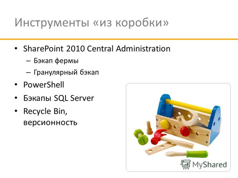 Инструменты «из коробки» SharePoint 2010 Central Administration – Бэкап фермы – Гранулярный бэкап PowerShell Бэкапы SQL Server Recycle Bin, версионность