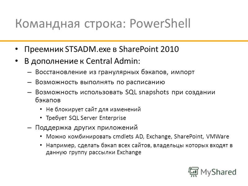 Командная строка: PowerShell Преемник STSADM.exe в SharePoint 2010 В дополнение к Central Admin: – Восстановление из гранулярных бэкапов, импорт – Возможность выполнять по расписанию – Возможность использовать SQL snapshots при создании бэкапов Не бл