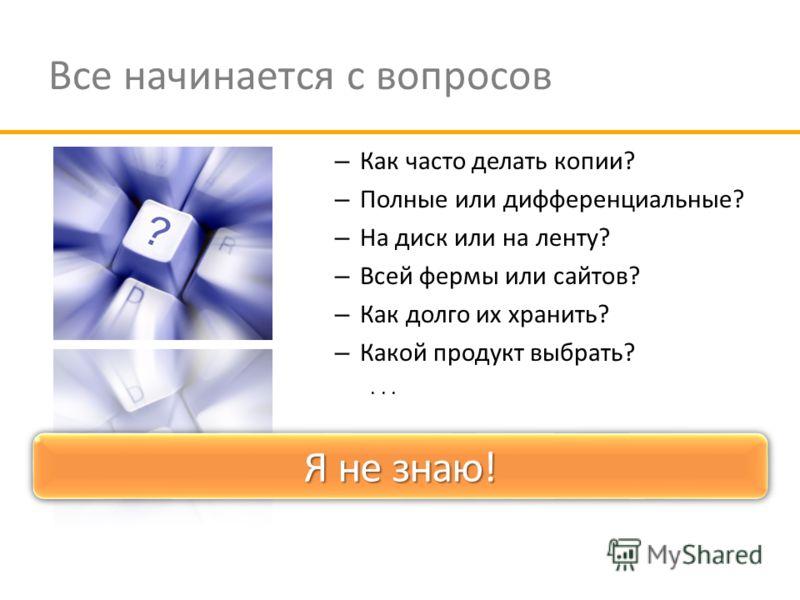 Все начинается с вопросов – Как часто делать копии? – Полные или дифференциальные? – На диск или на ленту? – Всей фермы или сайтов? – Как долго их хранить? – Какой продукт выбрать?... Хорошие, но несвоевременные вопросы Я не знаю!