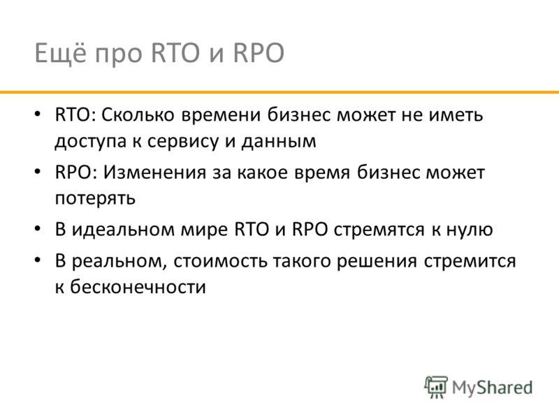 Ещё про RTO и RPO RTO: Сколько времени бизнес может не иметь доступа к сервису и данным RPO: Изменения за какое время бизнес может потерять В идеальном мире RTO и RPO стремятся к нулю В реальном, стоимость такого решения стремится к бесконечности