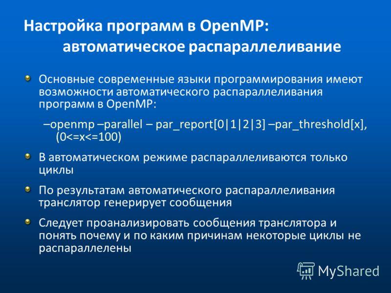 Настройка программ в OpenMP: автоматическое распараллеливание Основные современные языки программирования имеют возможности автоматического распараллеливания программ в OpenMP: –openmp –parallel – par_report[0|1|2|3] –par_threshold[x], (0