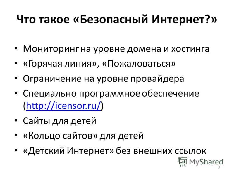 Что такое «Безопасный Интернет?» Мониторинг на уровне домена и хостинга «Горячая линия», «Пожаловаться» Ограничение на уровне провайдера Специально программное обеспечение (http://icensor.ru/)http://icensor.ru/ Сайты для детей «Кольцо сайтов» для дет