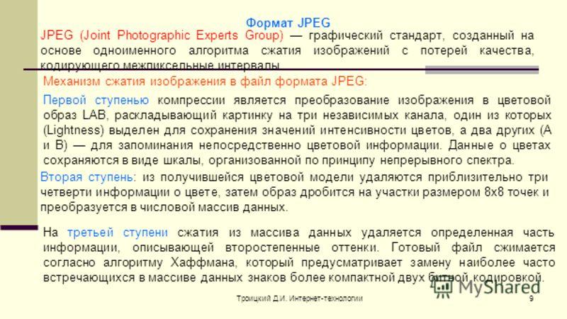 Троицкий Д.И. Интернет-технологии9 Формат JPEG JPEG (Joint Photographic Experts Group) графический стандарт, созданный на основе одноименного алгоритма сжатия изображений с потерей качества, кодирующего межпиксельные интервалы. Первой ступенью компре