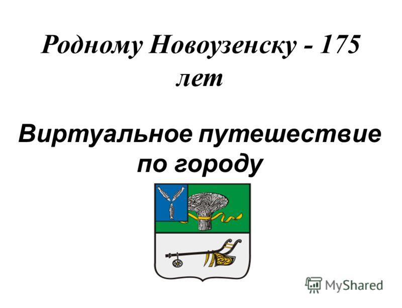 Родному Новоузенску - 175 лет Виртуальное путешествие по городу