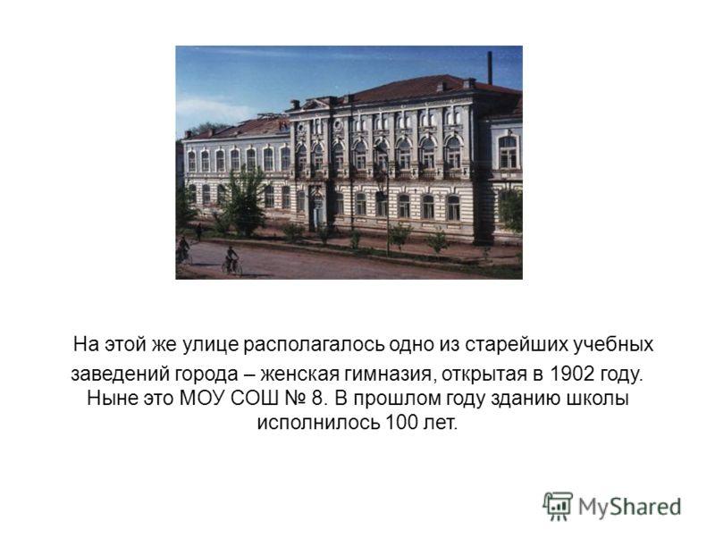 На этой же улице располагалось одно из старейших учебных заведений города – женская гимназия, открытая в 1902 году. Ныне это МОУ СОШ 8. В прошлом году зданию школы исполнилось 100 лет.