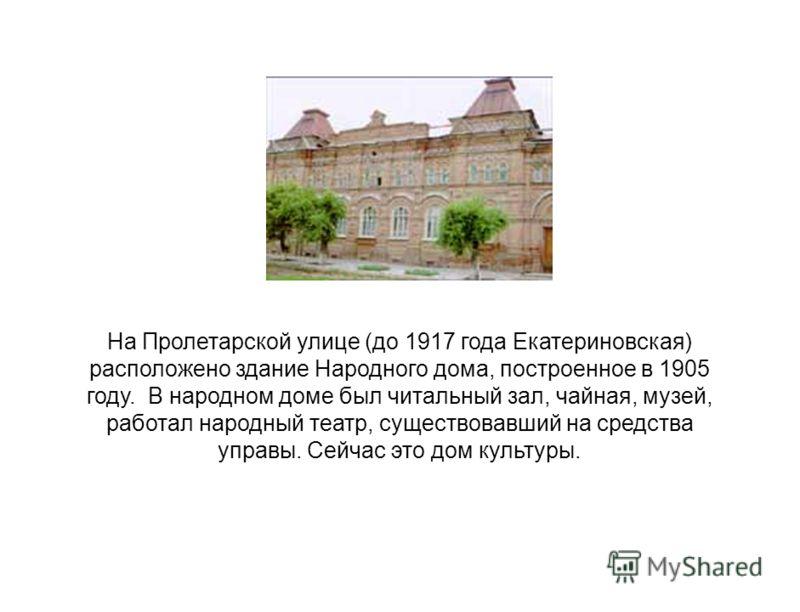 На Пролетарской улице (до 1917 года Екатериновская) расположено здание Народного дома, построенное в 1905 году. В народном доме был читальный зал, чайная, музей, работал народный театр, существовавший на средства управы. Сейчас это дом культуры.