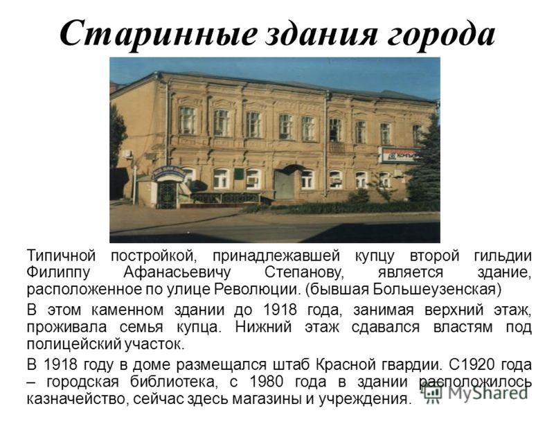 Старинные здания города Типичной постройкой, принадлежавшей купцу второй гильдии Филиппу Афанасьевичу Степанову, является здание, расположенное по улице Революции. (бывшая Большеузенская) В этом каменном здании до 1918 года, занимая верхний этаж, про