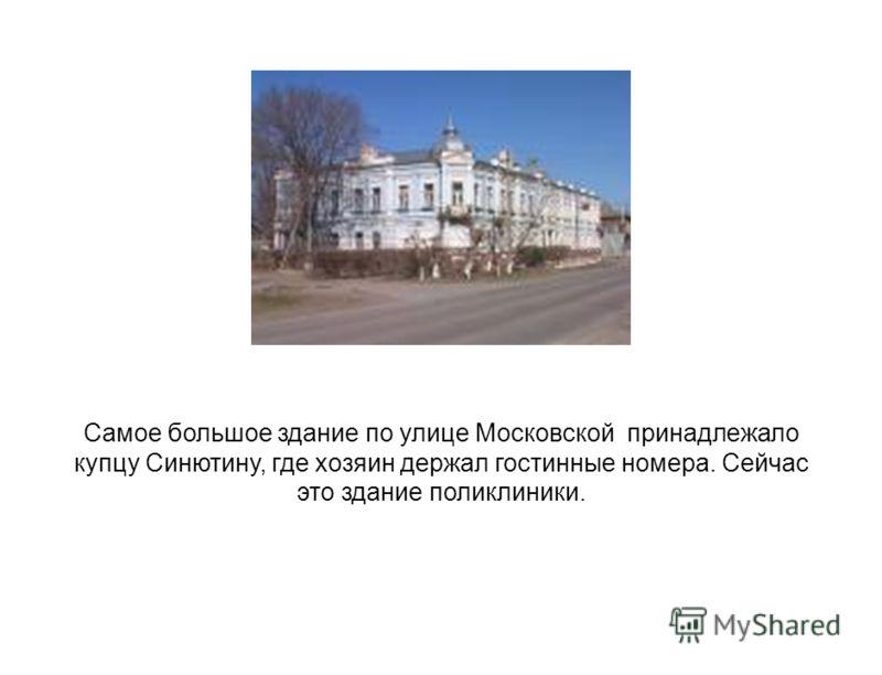 Самое большое здание по улице Московской принадлежало купцу Синютину, где хозяин держал гостинные номера. Сейчас это здание поликлиники.