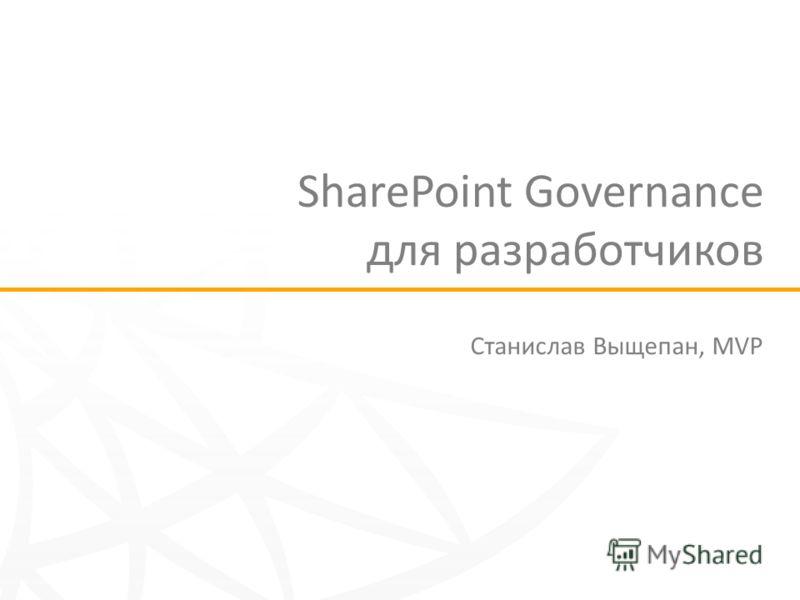 SharePoint Governance для разработчиков Станислав Выщепан, MVP