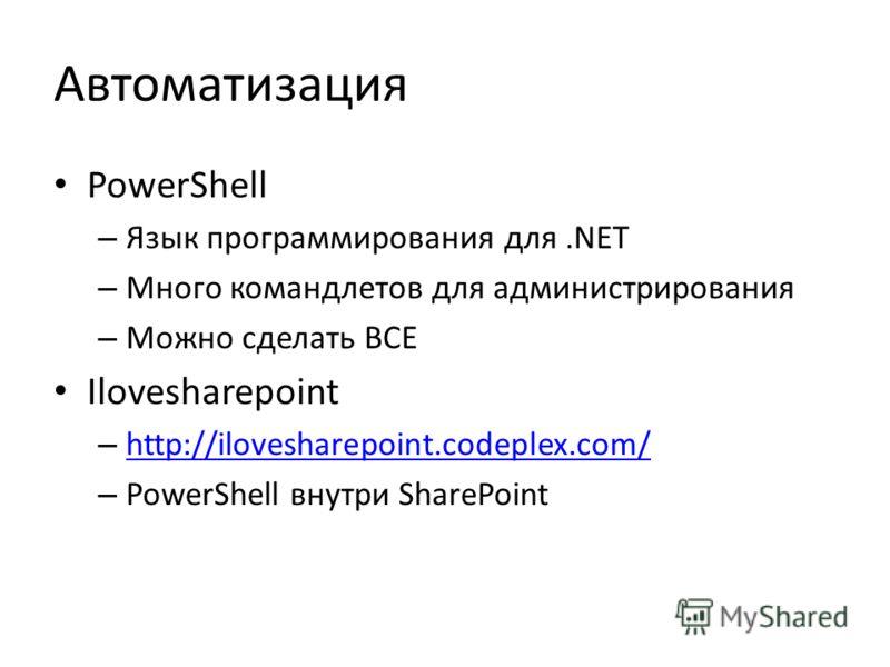 Автоматизация PowerShell – Язык программирования для.NET – Много командлетов для администрирования – Можно сделать ВСЕ Ilovesharepoint – http://ilovesharepoint.codeplex.com/ http://ilovesharepoint.codeplex.com/ – PowerShell внутри SharePoint