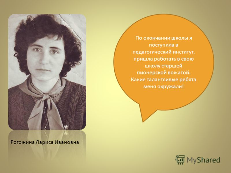 Рогожина Лариса Ивановна По окончании школы я поступила в педагогический институт, пришла работать в свою школу старшей пионерской вожатой. Какие талантливые ребята меня окружали!