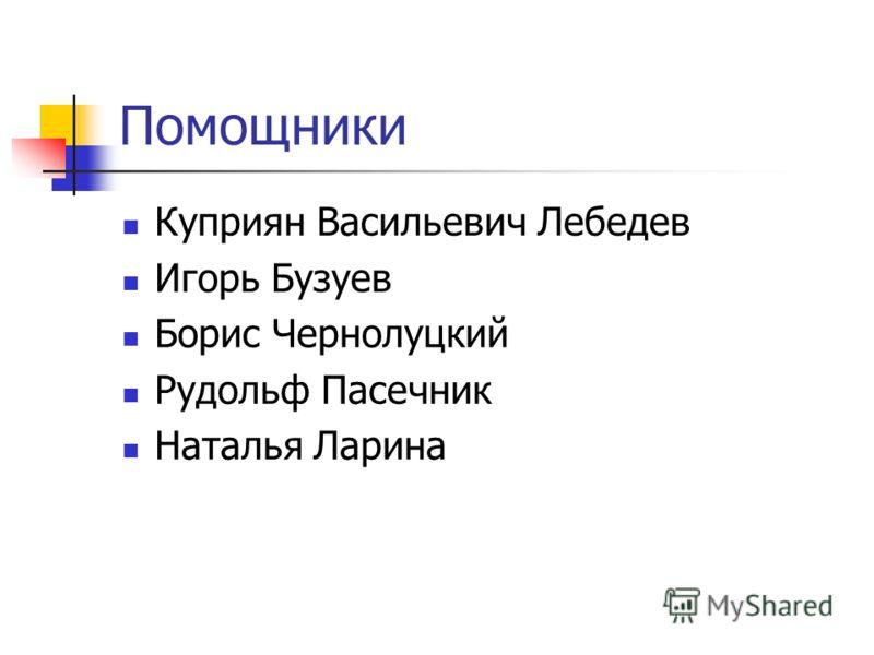 Помощники Куприян Васильевич Лебедев Игорь Бузуев Борис Чернолуцкий Рудольф Пасечник Наталья Ларина